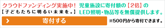 クラウドファンディング実施中!【子どもたちに明るい未来を。】児童施設に寄付額の【2倍】のLED照明・物品等を無償提供します。※500円から寄付できます。寄付する